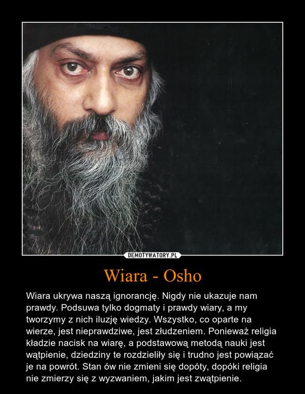Wiara - Osho – Wiara ukrywa naszą ignorancję. Nigdy nie ukazuje nam prawdy. Podsuwa tylko dogmaty i prawdy wiary, a my tworzymy z nich iluzję wiedzy. Wszystko, co oparte na wierze, jest nieprawdziwe, jest złudzeniem. Ponieważ religia kładzie nacisk na wiarę, a podstawową metodą nauki jest wątpienie, dziedziny te rozdzieliły się i trudno jest powiązać je na powrót. Stan ów nie zmieni się dopóty, dopóki religia nie zmierzy się z wyzwaniem, jakim jest zwątpienie.