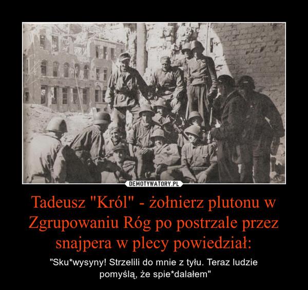 """Tadeusz """"Król"""" - żołnierz plutonu w Zgrupowaniu Róg po postrzale przez snajpera w plecy powiedział: – """"Sku*wysyny! Strzelili do mnie z tyłu. Teraz ludzie pomyślą, że spie*dalałem"""""""