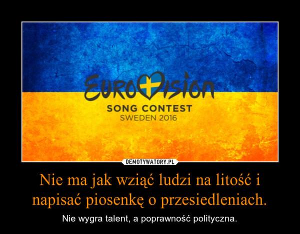 Nie ma jak wziąć ludzi na litość i napisać piosenkę o przesiedleniach. – Nie wygra talent, a poprawność polityczna.