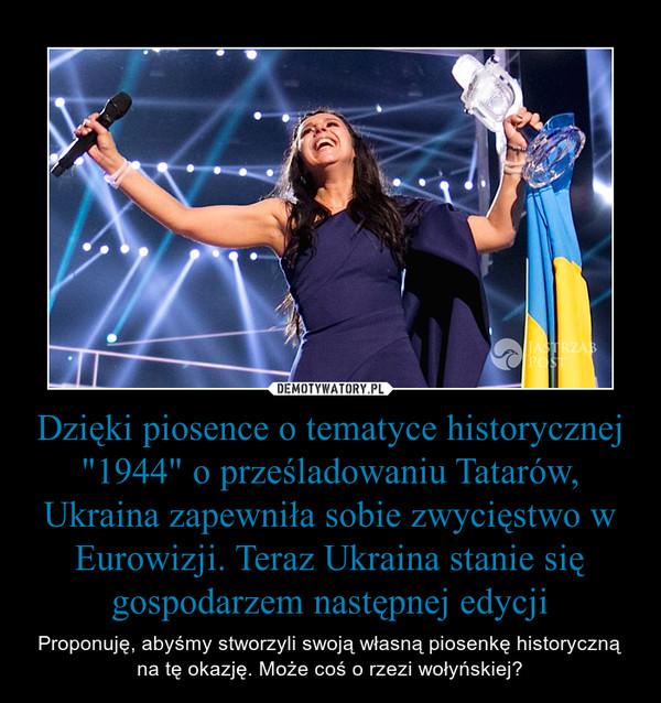 """Dzięki piosence o tematyce historycznej """"1944"""" o prześladowaniu Tatarów, Ukraina zapewniła sobie zwycięstwo w Eurowizji. Teraz Ukraina stanie się gospodarzem następnej edycji – Proponuję, abyśmy stworzyli swoją własną piosenkę historyczną na tę okazję. Może coś o rzezi wołyńskiej?"""