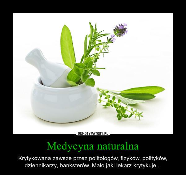 Medycyna naturalna – Krytykowana zawsze przez politologów, fizyków, polityków, dziennikarzy, banksterów. Mało jaki lekarz krytykuje...