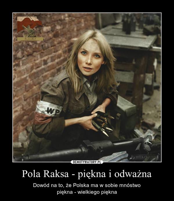 Pola Raksa - piękna i odważna – Dowód na to, że Polska ma w sobie mnóstwopiękna - wielkiego piękna