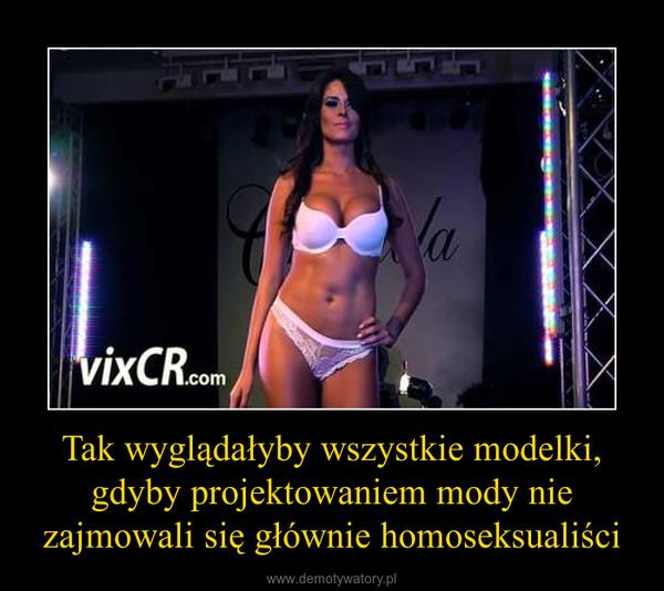 Tak wyglądałyby wszystkie modelki, gdyby projektowaniem mody nie zajmowali się głównie homoseksualiści –