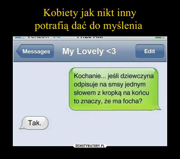 –  Kochanie... jeśli dziewczynaodpisuje na smsy jednymsłowem z kropką na końcuto znaczy, że ma focha?