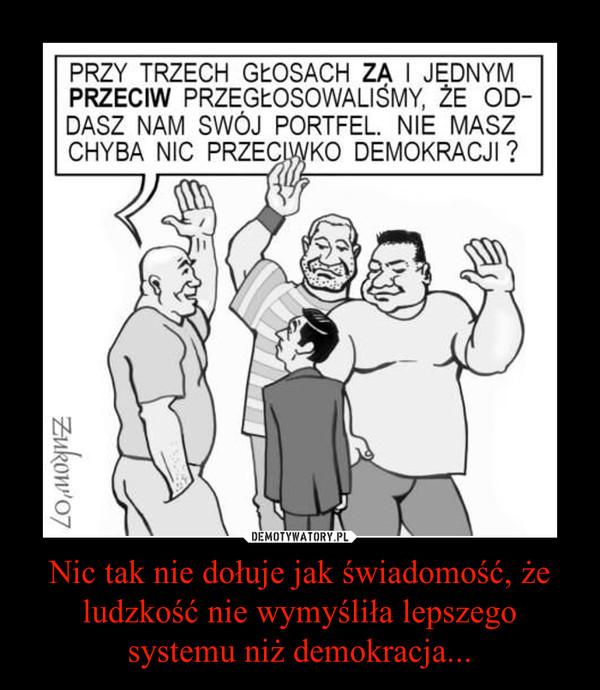 Nic tak nie dołuje jak świadomość, że ludzkość nie wymyśliła lepszego systemu niż demokracja... –