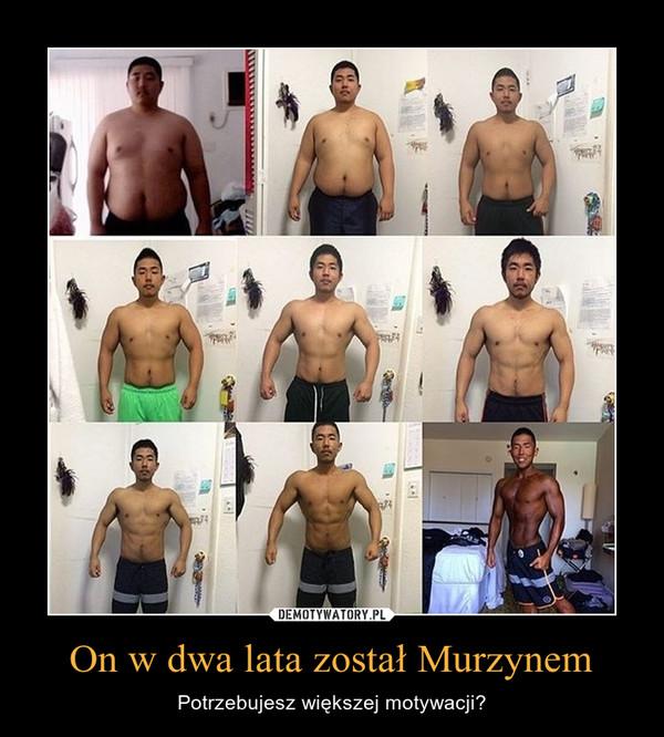 On w dwa lata został Murzynem – Potrzebujesz większej motywacji?