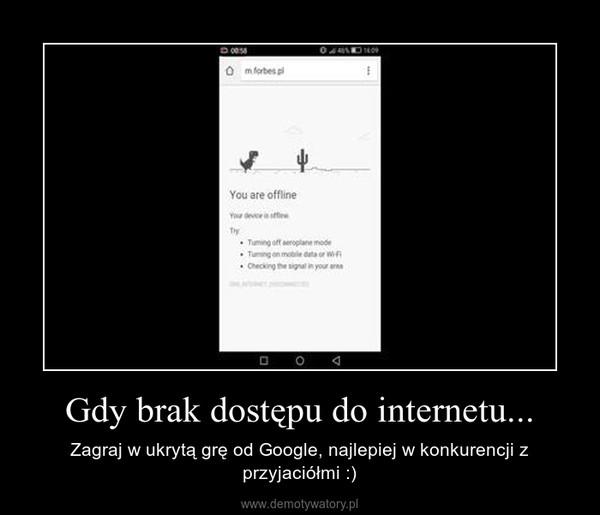Gdy brak dostępu do internetu... – Zagraj w ukrytą grę od Google, najlepiej w konkurencji z przyjaciółmi :)