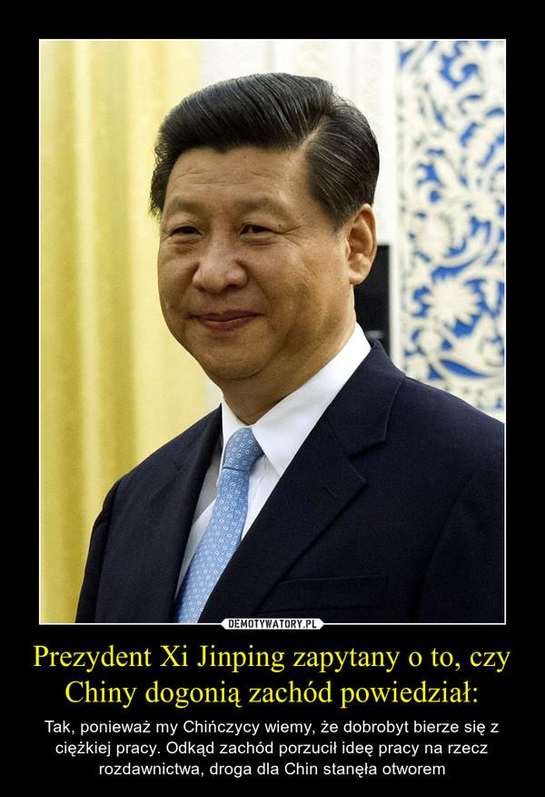 Prezydent Xi Jinping zapytany o to, czy Chiny dogonią zachód powiedział: – Tak, ponieważ my Chińczycy wiemy, że dobrobyt bierze się z ciężkiej pracy. Odkąd zachód porzucił ideę pracy na rzecz rozdawnictwa, droga dla Chin stanęła otworem