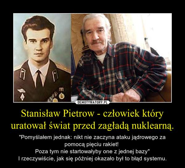 """Stanisław Pietrow - człowiek który uratował świat przed zagładą nuklearną. – """"Pomyślałem jednak: nikt nie zaczyna ataku jądrowego za pomocą pięciu rakiet! Poza tym nie startowałyby one z jednej bazy""""I rzeczywiście, jak się później okazało był to błąd systemu."""