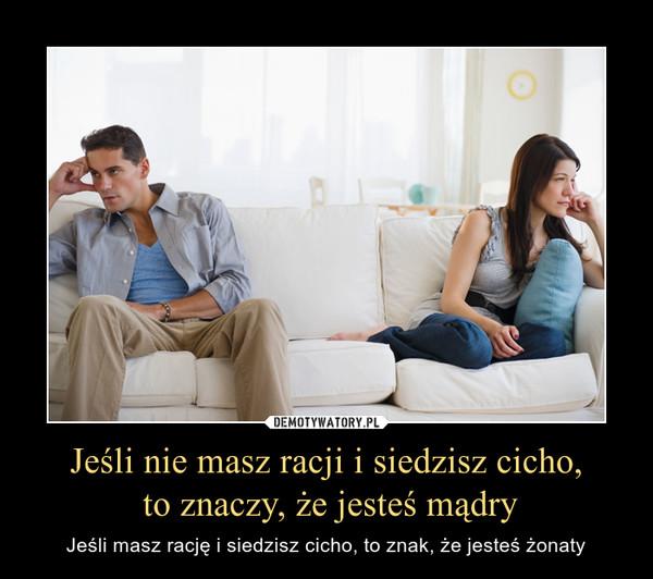 Jeśli nie masz racji i siedzisz cicho, to znaczy, że jesteś mądry – Jeśli masz rację i siedzisz cicho, to znak, że jesteś żonaty