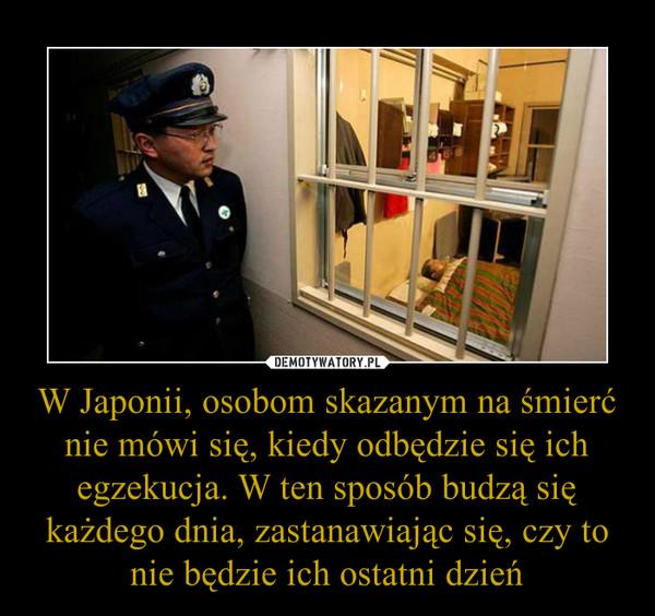 W Japonii, osobom skazanym na śmierć nie mówi się, kiedy odbędzie się ich egzekucja. W ten sposób budzą się każdego dnia, zastanawiając się, czy to nie będzie ich ostatni dzień –