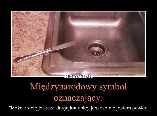 """Międzynarodowy symbol oznaczający: – """"Może zrobię jeszcze drugą kanapkę, jeszcze nie jestem pewien"""