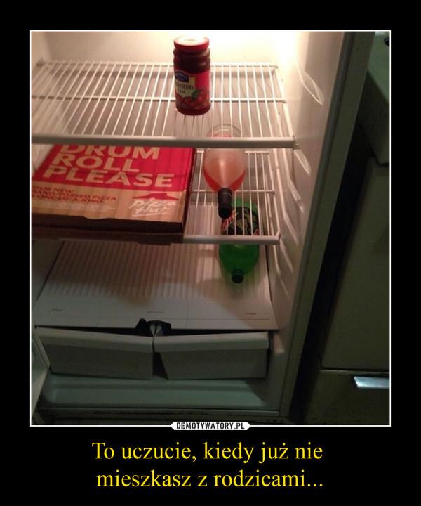 To uczucie, kiedy już nie mieszkasz z rodzicami... –