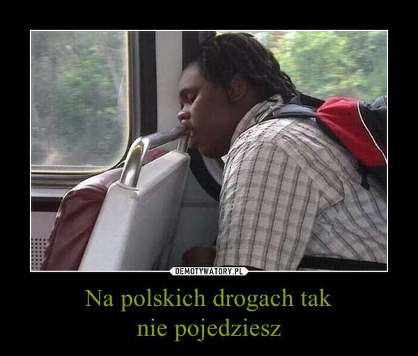 Na polskich drogach taknie pojedziesz –