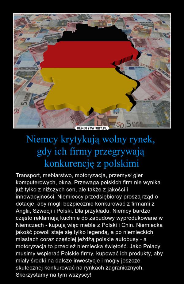 Niemcy krytykują wolny rynek, gdy ich firmy przegrywają konkurencję z polskimi – Transport, meblarstwo, motoryzacja, przemysł gier komputerowych, okna. Przewaga polskich firm nie wynika już tylko z niższych cen, ale także z jakości i innowacyjności. Niemieccy przedsiębiorcy proszą rząd o dotacje, aby mogli bezpiecznie konkurować z firmami z Anglii, Szwecji i Polski. Dla przykładu, Niemcy bardzo często reklamują kuchnie do zabudowy wyprodukowane w Niemczech - kupują więc meble z Polski i Chin. Niemiecka jakość powoli staje się tylko legendą, a po niemieckich miastach coraz częściej jeżdżą polskie autobusy - a motoryzacja to przecież niemiecka świętość. Jako Polacy, musimy wspierać Polskie firmy, kupować ich produkty, aby miały środki na dalsze inwestycje i mogły jeszcze skutecznej konkurować na rynkach zagranicznych. Skorzystamy na tym wszyscy!