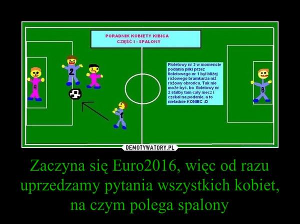 Zaczyna się Euro2016, więc od razu uprzedzamy pytania wszystkich kobiet, na czym polega spalony –