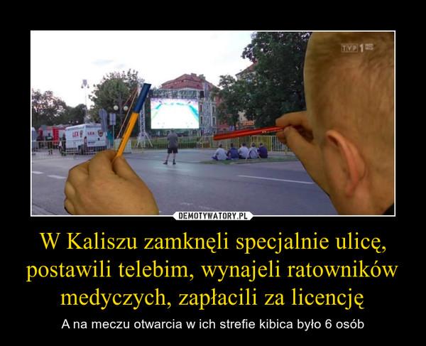 W Kaliszu zamknęli specjalnie ulicę, postawili telebim, wynajeli ratowników medyczych, zapłacili za licencję – A na meczu otwarcia w ich strefie kibica było 6 osób