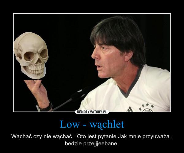 Low - wąchlet – Wąchać czy nie wąchać - Oto jest pytanie.Jak mnie przyuważa , bedzie przejjjeebane.