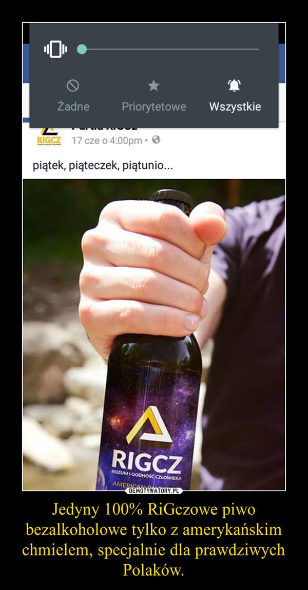 Jedyny 100% RiGczowe piwo bezalkoholowe tylko z amerykańskim chmielem, specjalnie dla prawdziwych Polaków. –