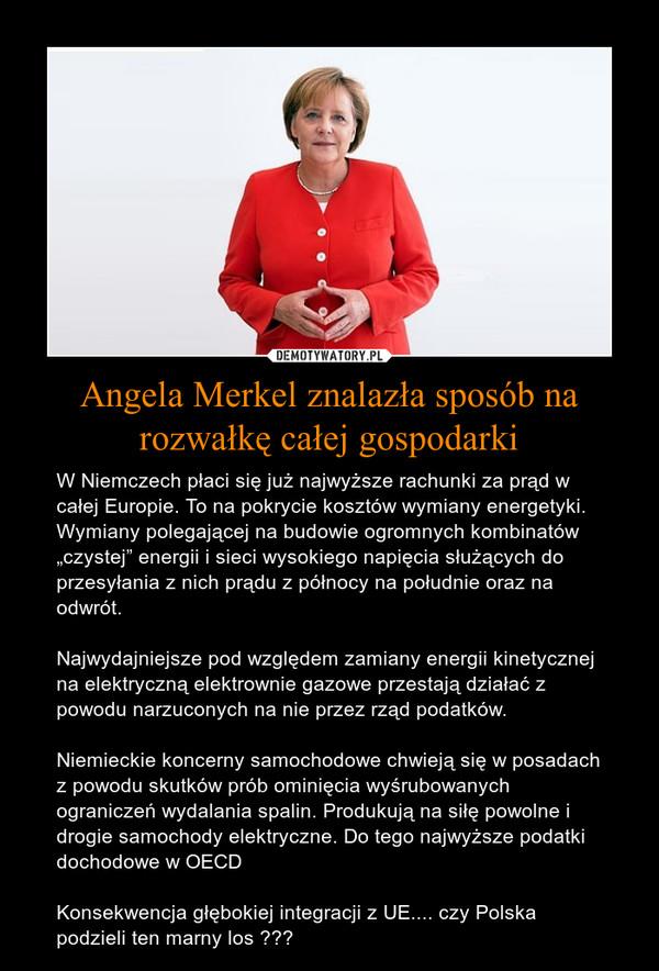 """Angela Merkel znalazła sposób na rozwałkę całej gospodarki – W Niemczech płaci się już najwyższe rachunki za prąd w całej Europie. To na pokrycie kosztów wymiany energetyki. Wymiany polegającej na budowie ogromnych kombinatów """"czystej"""" energii i sieci wysokiego napięcia służących do przesyłania z nich prądu z północy na południe oraz na odwrót. Najwydajniejsze pod względem zamiany energii kinetycznej na elektryczną elektrownie gazowe przestają działać z powodu narzuconych na nie przez rząd podatków. Niemieckie koncerny samochodowe chwieją się w posadach z powodu skutków prób ominięcia wyśrubowanych ograniczeń wydalania spalin. Produkują na siłę powolne i drogie samochody elektryczne. Do tego najwyższe podatki dochodowe w OECDKonsekwencja głębokiej integracji z UE.... czy Polska podzieli ten marny los ???"""