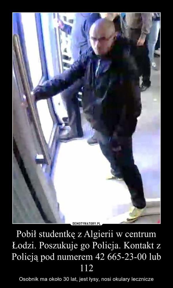 Pobił studentkę z Algierii w centrum Łodzi. Poszukuje go Policja. Kontakt z Policją pod numerem 42 665-23-00 lub 112 – Osobnik ma około 30 lat, jest łysy, nosi okulary lecznicze
