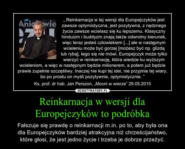 Reinkarnacja w wersji dlaEuropejczyków to podróbka – Fałszuje się prawdę o reinkarnacji m.in. po to, aby była onadla Europejczyków bardziej atrakcyjna niż chrześcijaństwo,które głosi, że jest jedno życie i trzeba je dobrze przeżyć.