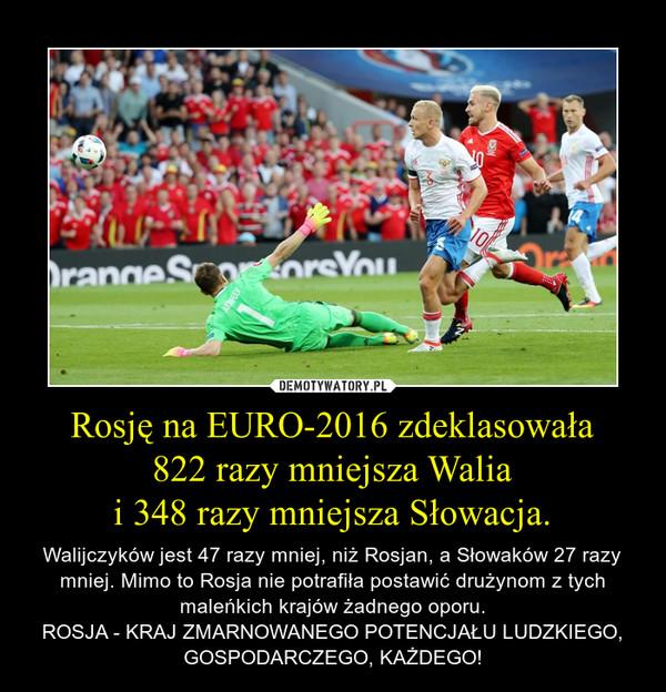Rosję na EURO-2016 zdeklasowała822 razy mniejsza Waliai 348 razy mniejsza Słowacja. – Walijczyków jest 47 razy mniej, niż Rosjan, a Słowaków 27 razy mniej. Mimo to Rosja nie potrafiła postawić drużynom z tych maleńkich krajów żadnego oporu.ROSJA - KRAJ ZMARNOWANEGO POTENCJAŁU LUDZKIEGO, GOSPODARCZEGO, KAŻDEGO!