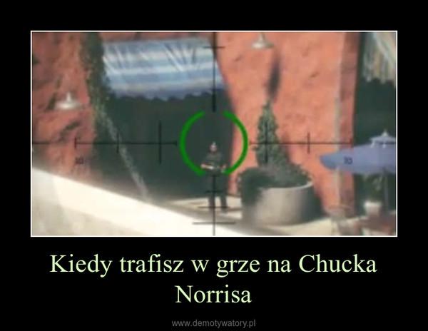 Kiedy trafisz w grze na Chucka Norrisa –