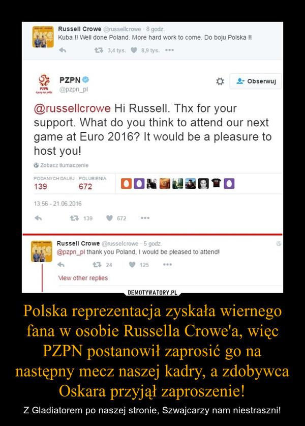 Polska reprezentacja zyskała wiernego fana w osobie Russella Crowe'a, więc PZPN postanowił zaprosić go na następny mecz naszej kadry, a zdobywca Oskara przyjął zaproszenie! – Z Gladiatorem po naszej stronie, Szwajcarzy nam niestraszni!