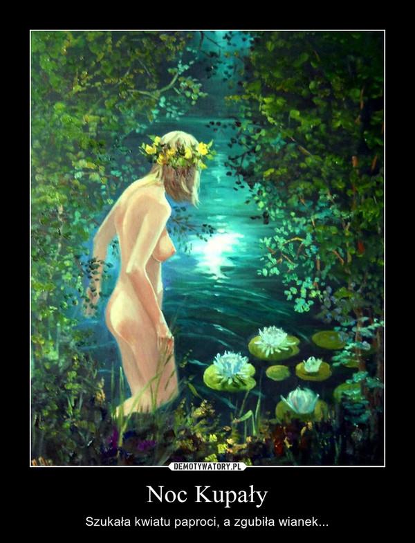 Noc Kupały – Szukała kwiatu paproci, a zgubiła wianek...