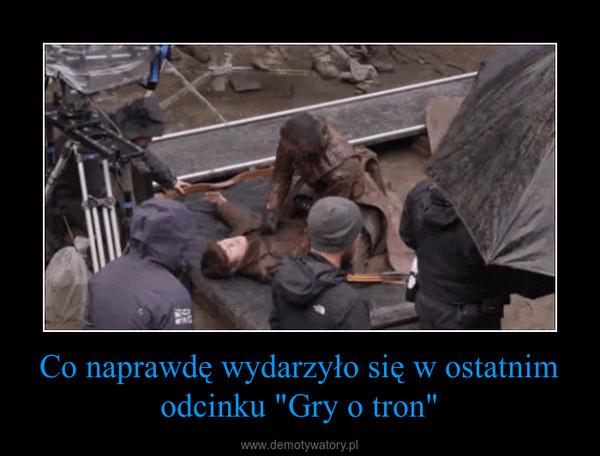 """Co naprawdę wydarzyło się w ostatnim odcinku """"Gry o tron"""" –"""