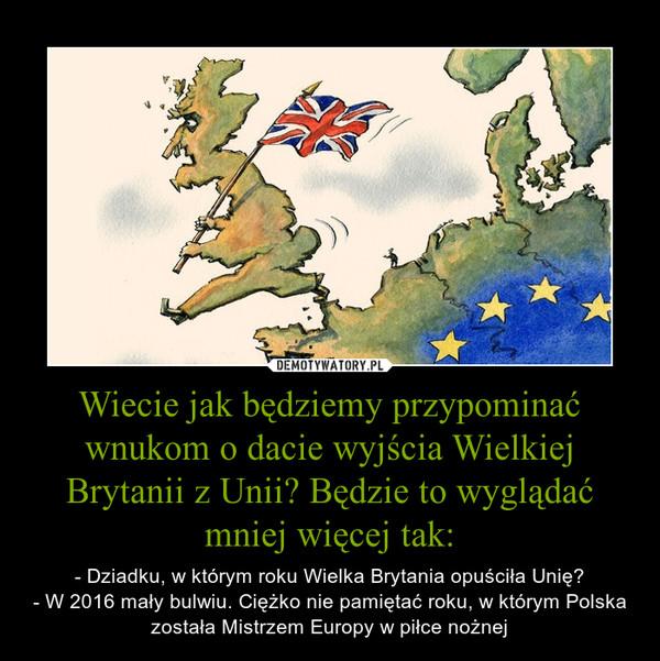 Wiecie jak będziemy przypominać wnukom o dacie wyjścia Wielkiej Brytanii z Unii? Będzie to wyglądać mniej więcej tak: – - Dziadku, w którym roku Wielka Brytania opuściła Unię?- W 2016 mały bulwiu. Ciężko nie pamiętać roku, w którym Polska została Mistrzem Europy w piłce nożnej