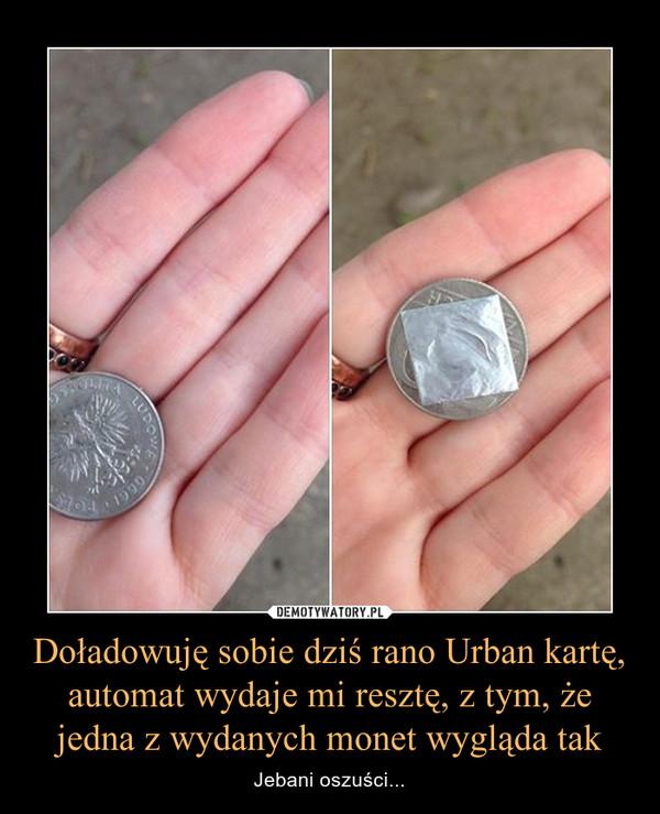 Doładowuję sobie dziś rano Urban kartę, automat wydaje mi resztę, z tym, że jedna z wydanych monet wygląda tak – Jebani oszuści...