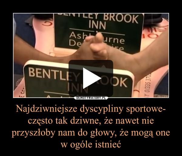 Najdziwniejsze dyscypliny sportowe-często tak dziwne, że nawet nie przyszłoby nam do głowy, że mogą one w ogóle istnieć –