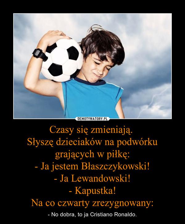 Czasy się zmieniają. Słyszę dzieciaków na podwórku grających w piłkę:- Ja jestem Błaszczykowski!- Ja Lewandowski!- Kapustka!Na co czwarty zrezygnowany: – - No dobra, to ja Cristiano Ronaldo.