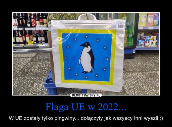 Flaga UE w 2022... – W UE zostały tylko pingwiny... dołączyły jak wszyscy inni wyszli :)