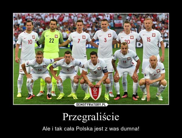 Przegraliście – Ale i tak cała Polska jest z was dumna!
