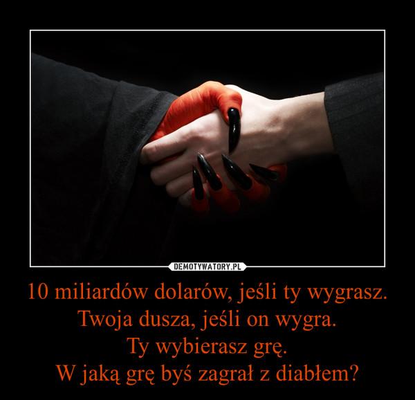 10 miliardów dolarów, jeśli ty wygrasz.Twoja dusza, jeśli on wygra.Ty wybierasz grę.W jaką grę byś zagrał z diabłem? –