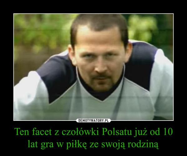 Ten facet z czołówki Polsatu już od 10 lat gra w piłkę ze swoją rodziną –