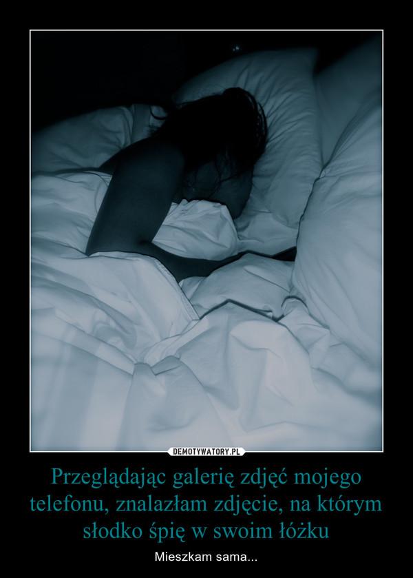 Przeglądając galerię zdjęć mojego telefonu, znalazłam zdjęcie, na którym słodko śpię w swoim łóżku – Mieszkam sama...