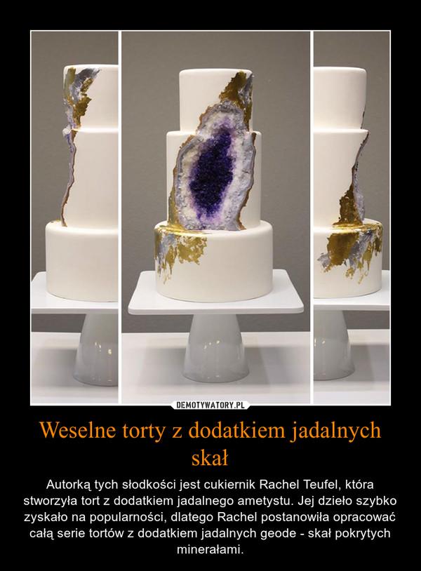 Weselne torty z dodatkiem jadalnych skał – Autorką tych słodkości jest cukiernik Rachel Teufel, która stworzyła tort z dodatkiem jadalnego ametystu. Jej dzieło szybko zyskało na popularności, dlatego Rachel postanowiła opracować całą serie tortów z dodatkiem jadalnych geode - skał pokrytych minerałami.