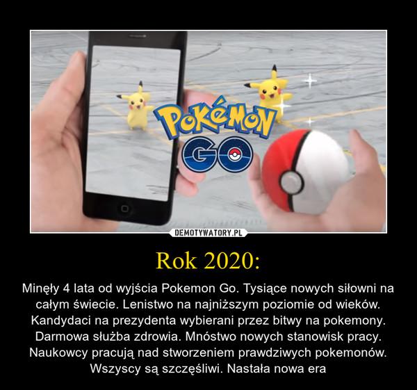Rok 2020: – Minęły 4 lata od wyjścia Pokemon Go. Tysiące nowych siłowni na całym świecie. Lenistwo na najniższym poziomie od wieków. Kandydaci na prezydenta wybierani przez bitwy na pokemony. Darmowa służba zdrowia. Mnóstwo nowych stanowisk pracy. Naukowcy pracują nad stworzeniem prawdziwych pokemonów. Wszyscy są szczęśliwi. Nastała nowa era