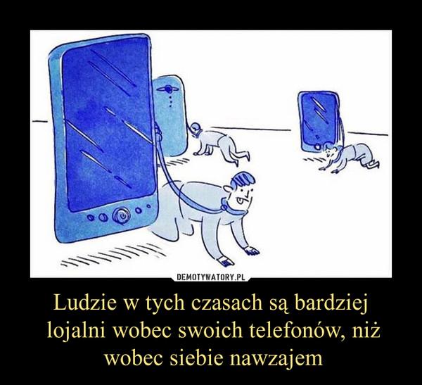 Ludzie w tych czasach są bardziej lojalni wobec swoich telefonów, niż wobec siebie nawzajem –