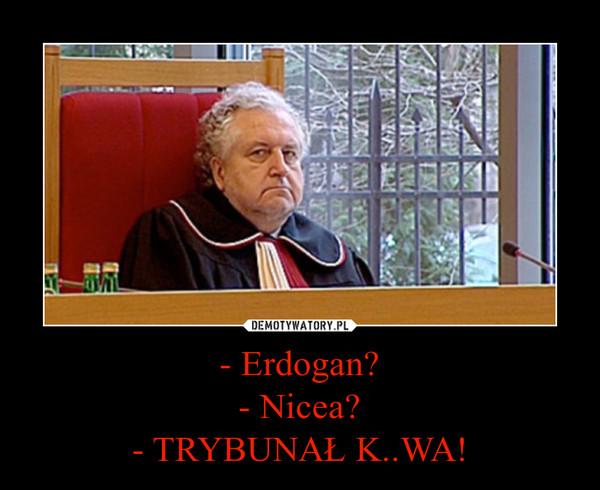 - Erdogan?- Nicea?- TRYBUNAŁ K..WA! –