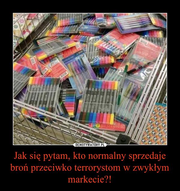 Jak się pytam, kto normalny sprzedaje broń przeciwko terrorystom w zwykłym markecie?! –