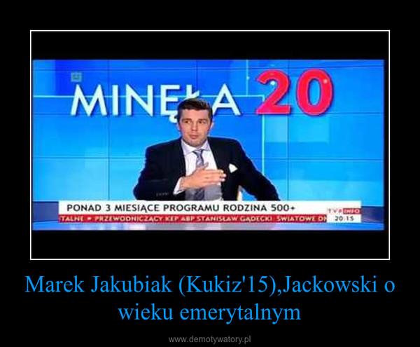 Marek Jakubiak (Kukiz'15),Jackowski o wieku emerytalnym –