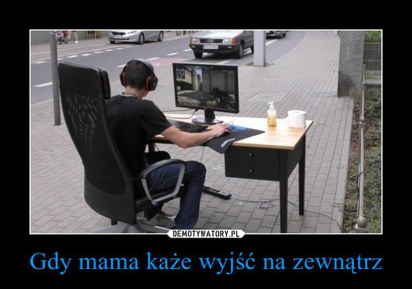 Gdy mama każe wyjść na zewnątrz –
