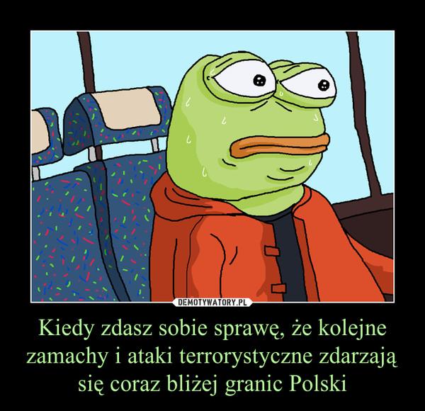 Kiedy zdasz sobie sprawę, że kolejne zamachy i ataki terrorystyczne zdarzają się coraz bliżej granic Polski –