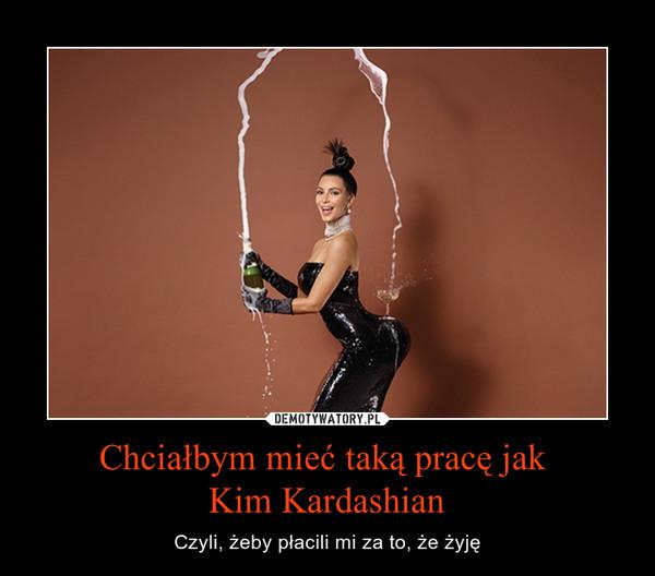 Chciałbym mieć taką pracę jak Kim Kardashian – Czyli, żeby płacili mi za to, że żyję