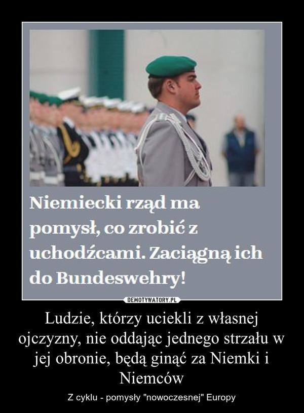 Ludzie, którzy uciekli z własnej ojczyzny, nie oddając jednego strzału w jej obronie, będą ginąć za Niemki i Niemców